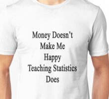 Money Doesn't Make Me Happy Teaching Statistics Does  Unisex T-Shirt