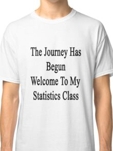 The Journey Has Begun Welcome To My Statistics Class  Classic T-Shirt