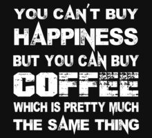 You Can't Buy Happiness But You Can Buy Coffee Which Is Pretty Much The Same Thing - TShirts & Hoodies by funnyshirts2015