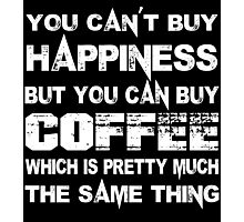 You Can't Buy Happiness But You Can Buy Coffee Which Is Pretty Much The Same Thing - Funny Tshirts Photographic Print