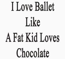 I Love Ballet Like A Fat Kid Loves Chocolate  by supernova23