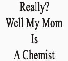 Really? Well My Mom Is A Chemist  by supernova23