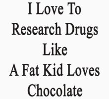 I Love To Research Drugs Like A Fat Kid Loves Chocolate  by supernova23