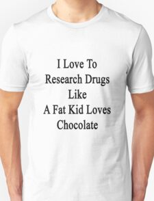 I Love To Research Drugs Like A Fat Kid Loves Chocolate  T-Shirt