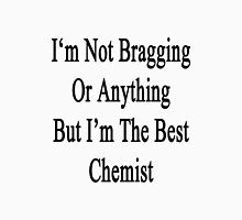 I'm Not Bragging Or Anything But I'm The Best Chemist  Unisex T-Shirt