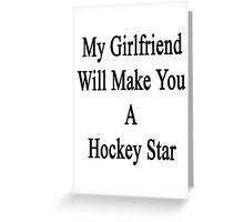 My Girlfriend Will Make You A Hockey Star  Greeting Card