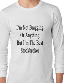 I'm Not Bragging Or Anything But I'm The Best Stockbroker  Long Sleeve T-Shirt