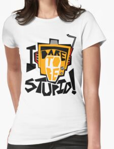 I DARE TO BE STUPID! Womens Fitted T-Shirt