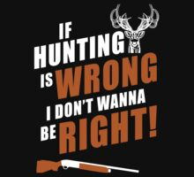 If Hunting Is Wrong I Don't Wanna Be Right - TShirts & Hoodies by funnyshirts2015