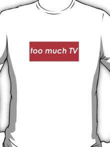 Too much TV T-Shirt
