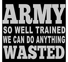 Army So Well Trained We Can Do Anything Wasted - Funny Tshirts Photographic Print