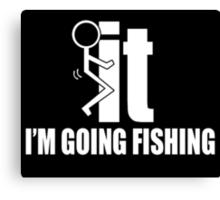It I'm Going Fishing - TShirts & Hoodies Canvas Print