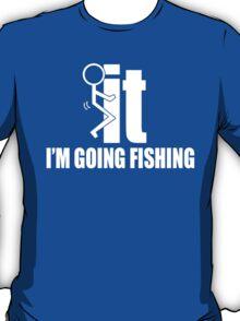 It I'm Going Fishing - TShirts & Hoodies T-Shirt