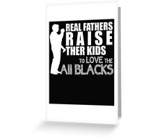 REAL FATHERS RAISE THER KIDS TO LOVE THE ALL BLACKS Greeting Card