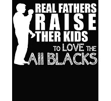 REAL FATHERS RAISE THER KIDS TO LOVE THE ALL BLACKS Photographic Print