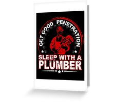 Get Good Penetration Sleep With A Plumber - Custom Tshirts Greeting Card