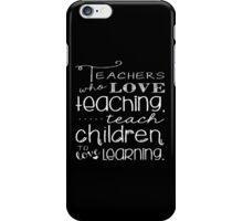 Teachers Who Love Teaching Teach Children To Love Learning - Funny Tshirt iPhone Case/Skin