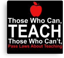 Those Who Can Teach Those Who Can't Pass Laws About Teaching - Funny Tshirt Canvas Print