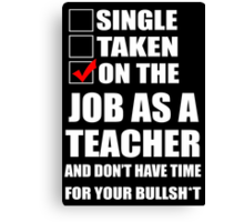 Single Taken On The Job As A Teacher And Don't Have Time For Your Bullsht - Tshirts & Hoodies Canvas Print