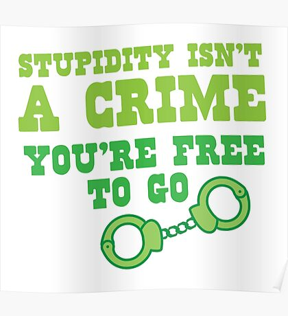 STUPIDITY isnt a CRIME You're FREE TO GO Poster
