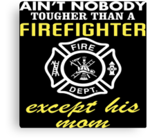 Ain't Nobody Tougher Than A Firefighter Except His Mom - Custom Tshirt Canvas Print