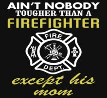 Ain't Nobody Tougher Than A Firefighter Except His Mom - Custom Tshirt by funnyshirts2015