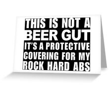 This Is Not A Beer Gut It's A Protective Covering For My Rock Hard Abs - Custom Tshirt Greeting Card