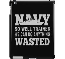 Navy So Well Trained We Can Do Anything Wasted - Funny Tshirt iPad Case/Skin