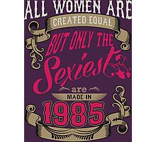 All Women Are Created Equal But Only The Sexiest Are Made In 1985 Photographic Print