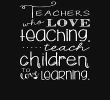 Teachers Who Love Teaching Teach Children To Love Learning - Funny Tshirt T-Shirt