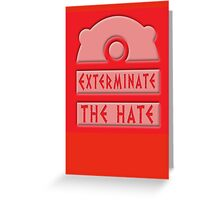 Exterminate the hate! Greeting Card