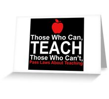 Those Who Can Teach Those Who Can't Pass Laws About Teaching - Custom Tshirt Greeting Card