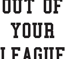 OUT OF YOUR LEAGUE by tculture