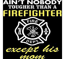 Ain't Nobody Tougher Than A Firefighter Except His Mom - Funny Tshirt Photographic Print
