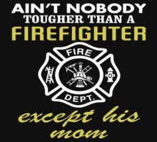 Ain't Nobody Tougher Than A Firefighter Except His Mom - Funny Tshirt by custom333