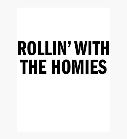 ROLLIN' WITH THE HOMIES Photographic Print