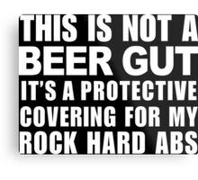 This Is Not A Beer Gut It's A Protective Covering For My Rock Hard Abs - Funny Tshirt Metal Print