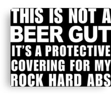 This Is Not A Beer Gut It's A Protective Covering For My Rock Hard Abs - Funny Tshirt Canvas Print