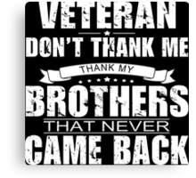 Veteran Don't Thank Me Thank My Brothers That Never Came Back - Funny Tshirt Canvas Print