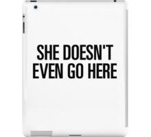 SHE DOESN'T EVEN GO HERE iPad Case/Skin
