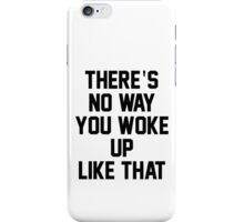 THERE'S NO WAY YOU WOKE UP LIKE THIS iPhone Case/Skin