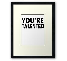 YOU'RE TALENTED Framed Print