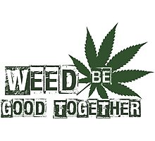 Weed Be Good Together by doobclothing