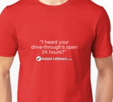 """Instant Leftovers - """"I heard your drive-through's open 24 hours?"""" Unisex T-Shirt"""