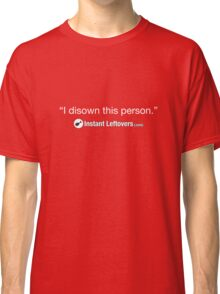 """Instant Leftovers - """"I disown this person."""" Classic T-Shirt"""