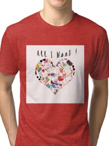 """All I want!"" Tri-blend T-Shirt"