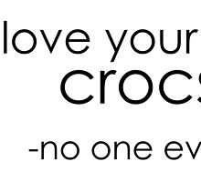 no one likes crocs. by liveitacoustic