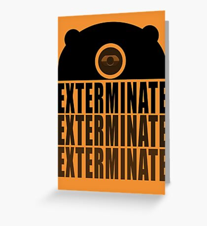 EXTERMINATE EXTERMINATE EXTERMINATE Greeting Card
