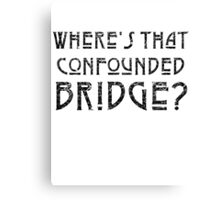 WHERE'S THAT CONFOUNDED BRIDGE? - destroyed black Canvas Print