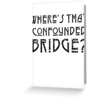 WHERE'S THAT CONFOUNDED BRIDGE? - destroyed black Greeting Card